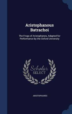 Aristophanous Batrachoi The Frogs of Aristophanes, Adapted for Performance by the Oxford University by Aristophanes