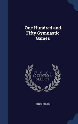 One Hundred and Fifty Gymnastic Games by Ethel Perrin
