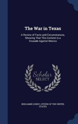 The War in Texas A Review of Facts and Circumstances, Showing That This Contest Is a Crusade Against Mexico by Benjamin Lundy, Citizen of the United States