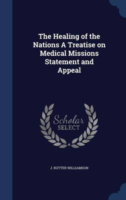 The Healing of the Nations a Treatise on Medical Missions Statement and Appeal by J Rutter Williamson