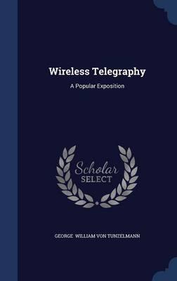 Wireless Telegraphy A Popular Exposition by George William Von Tunzelmann