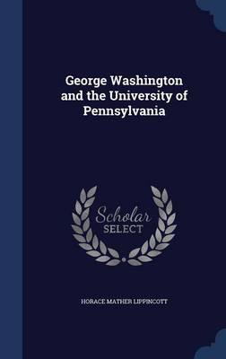 George Washington and the University of Pennsylvania by Horace Mather Lippincott