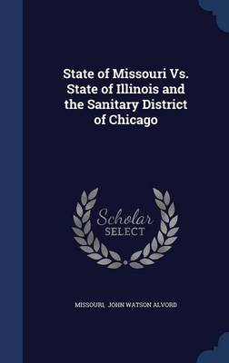 State of Missouri vs. State of Illinois and the Sanitary District of Chicago by Missouri John Watson Alvord