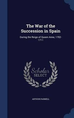 The War of the Succession in Spain During the Reign of Queen Anne, 1702-1711 by Arthur Parnell