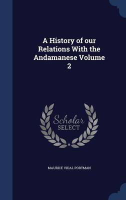 A History of Our Relations with the Andamanese Volume 2 by Maurice Vidal Portman