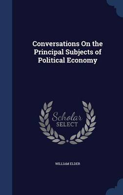 Conversations on the Principal Subjects of Political Economy by William Elder