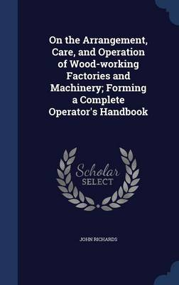 On the Arrangement, Care, and Operation of Wood-Working Factories and Machinery; Forming a Complete Operator's Handbook by John (University of Nottingham Business School) Richards