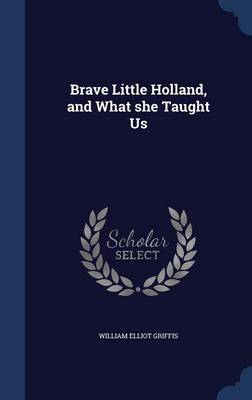 Brave Little Holland, and What She Taught Us by William Elliot Griffis