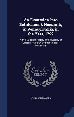 An Excursion Into Bethlehem & Nazareth, in Pennsylvania, in the Year, 1799 With a Succinct History of the Society of United Brethren, Commonly Called Moravians by John Cosens Ogden
