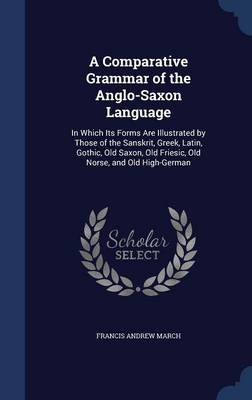 A Comparative Grammar of the Anglo-Saxon Language In Which Its Forms Are Illustrated by Those of the Sanskrit, Greek, Latin, Gothic, Old Saxon, Old Friesic, Old Norse, and Old High-German by Francis Andrew March