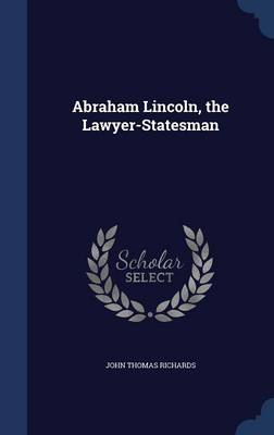 Abraham Lincoln, the Lawyer-Statesman by John Thomas Richards