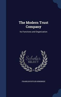 The Modern Trust Company Its Functions and Organization by Franklin Butler Kirkbride