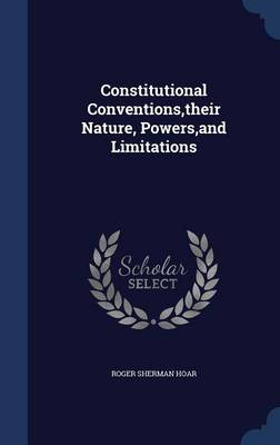 Constitutional Conventions, Their Nature, Powers, and Limitations by Roger Sherman Hoar