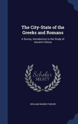 The City-State of the Greeks and Romans A Survey, Introductory to the Study of Ancient History by William Warde Fowler