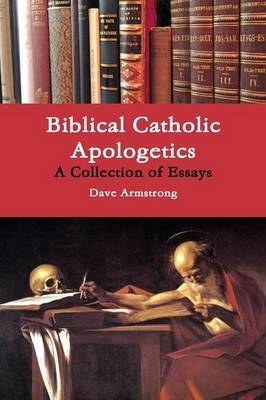 Biblical Catholic Apologetics: A Collection of Essays by Dave Armstrong