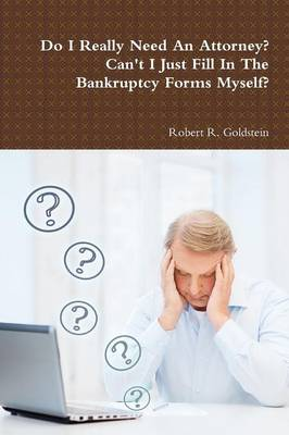 Do I Really Need An Attorney? Can't I Just Fill In The Bankruptcy Forms Myself? by Robert R. Goldstein