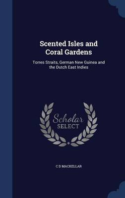 Scented Isles and Coral Gardens Torres Straits, German New Guinea and the Dutch East Indies by C D Mackellar