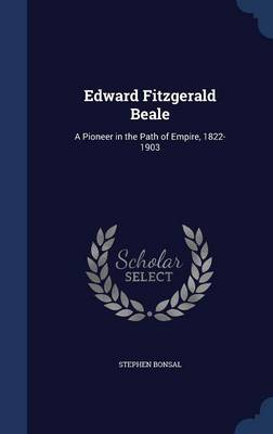 Edward Fitzgerald Beale A Pioneer in the Path of Empire, 1822-1903 by Stephen Bonsal