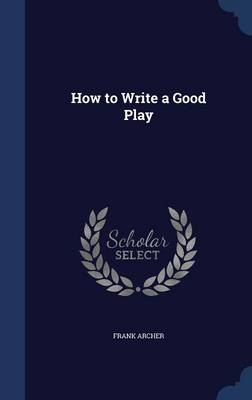 How to Write a Good Play by Frank Archer