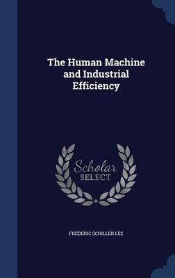 The Human Machine and Industrial Efficiency by Frederic Schiller Lee