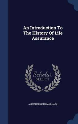 An Introduction to the History of Life Assurance by Alexander Fingland Jack