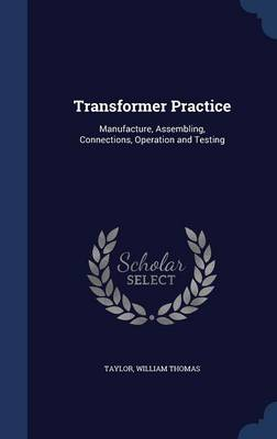 Transformer Practice Manufacture, Assembling, Connections, Operation and Testing by William Thomas Taylor