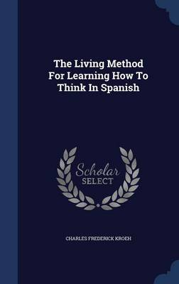 The Living Method for Learning How to Think in Spanish by Charles Frederick Kroeh
