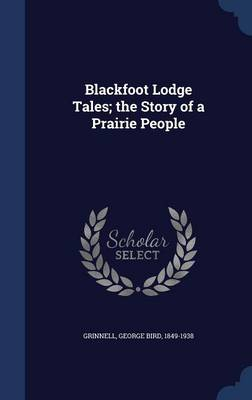 Blackfoot Lodge Tales; The Story of a Prairie People by George Bird Grinnell