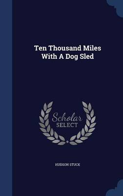 Ten Thousand Miles with a Dog Sled by Hudson Stuck