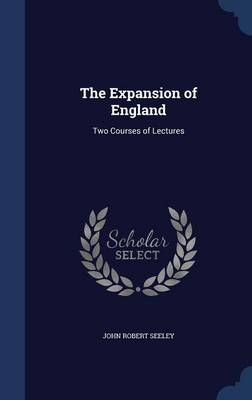 The Expansion of England Two Courses of Lectures by John Robert, Sir Seeley