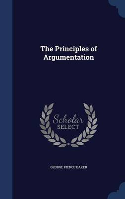 The Principles of Argumentation by George Pierce Baker