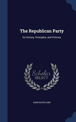 The Republican Party Its History, Principles, and Policies by John Davis Long