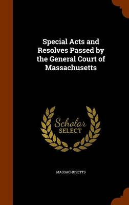 Special Acts and Resolves Passed by the General Court of Massachusetts by Massachusetts