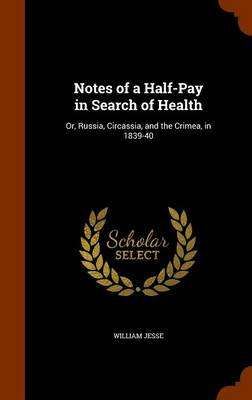 Notes of a Half-Pay in Search of Health Or, Russia, Circassia, and the Crimea, in 1839-40 by William Jesse
