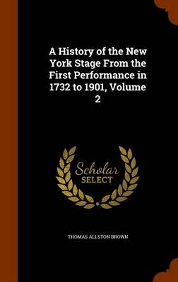A History of the New York Stage from the First Performance in 1732 to 1901, Volume 2 by Thomas Allston Brown