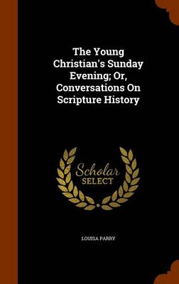 The Young Christian's Sunday Evening; Or, Conversations on Scripture History by Louisa Parry