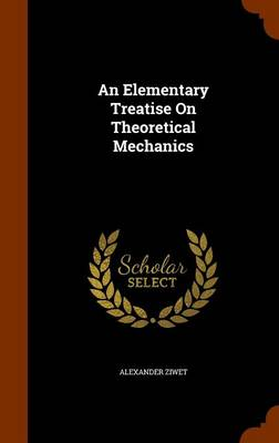 An Elementary Treatise on Theoretical Mechanics by Alexander Ziwet