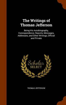 The Writings of Thomas Jefferson Being His Autobiography, Correspondence, Reports, Messages, Addresses, and Other Writings, Official and Private by Thomas Jefferson