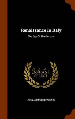 Renaissance in Italy The Age of the Despots by John Addington Symonds