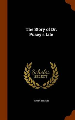The Story of Dr. Pusey's Life by Maria Trench
