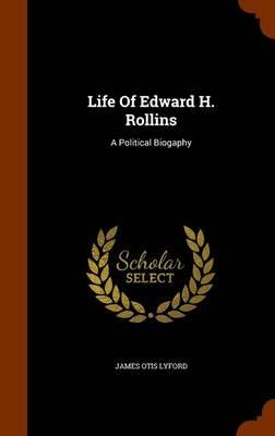 Life of Edward H. Rollins A Political Biogaphy by James O Lyford