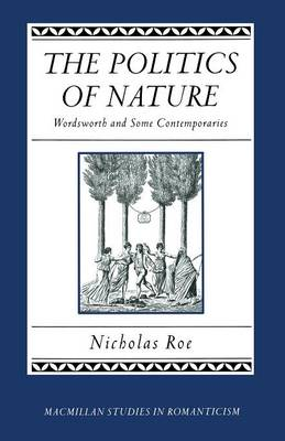 The Politics of Nature Wordsworth and Some Contemporaries by Nicholas Roe