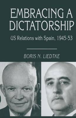 Embracing a Dictatorship US Relations with Spain, 1945-53 by Boris N. Liedtke