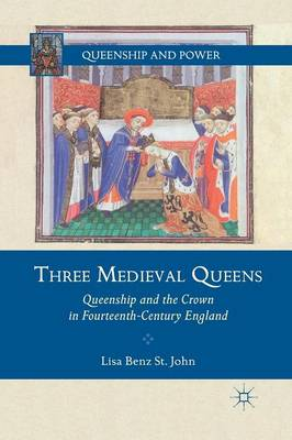 Three Medieval Queens Queenship and the Crown in Fourteenth-Century England by Lisa Benz St. John