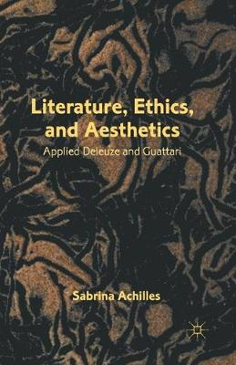 Literature, Ethics, and Aesthetics Applied Deleuze and Guattari by Sabrina Achilles