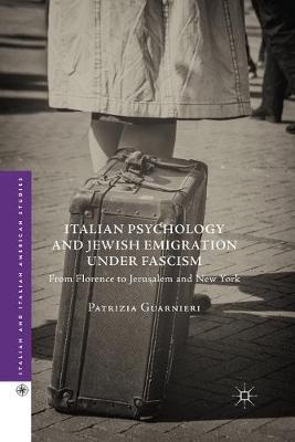 Italian Psychology and Jewish Emigration under Fascism From Florence to Jerusalem and New York by Patrizia Guarnieri