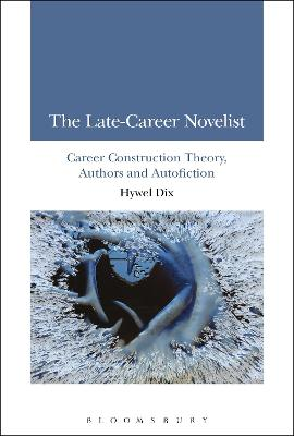The Late-Career Novelist Career Construction Theory, Authors and Autofiction by Hywel (Bournemouth University, UK) Dix