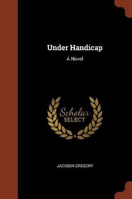 Under Handicap by Jackson Gregory