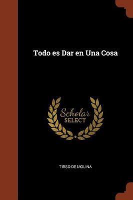 Todo Es Dar En Una Cosa by Tirso De Molina