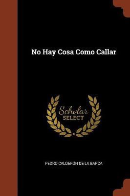 No Hay Cosa Como Callar by Pedro Calderon De La Barca
